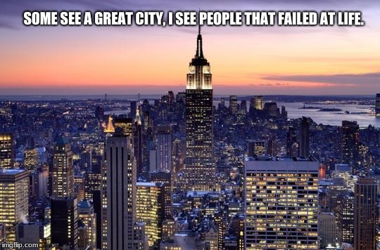 SOME SEE A GREAT CITY, I SEE PEOPLE THAT FAILED AT LIFE. | image tagged in new york city | made w/ Imgflip meme maker