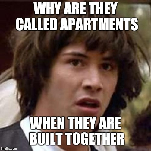 I guess i am a bit high? | WHY ARE THEY CALLED APARTMENTS WHEN THEY ARE BUILT TOGETHER | image tagged in memes,conspiracy keanu | made w/ Imgflip meme maker