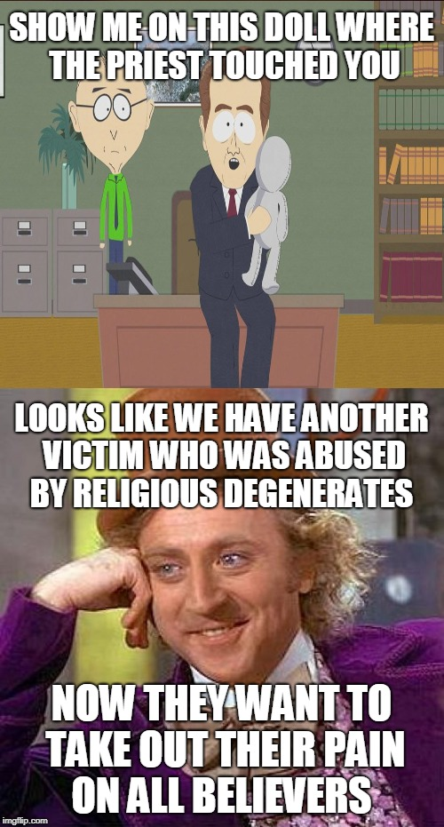For the users who constantly bash religion like it is therapeutic  | SHOW ME ON THIS DOLL WHERE THE PRIEST TOUCHED YOU NOW THEY WANT TO TAKE OUT THEIR PAIN ON ALL BELIEVERS LOOKS LIKE WE HAVE ANOTHER VICTIM WH | image tagged in show me on this doll,therapy,condescending wonka,anti-religious,memes | made w/ Imgflip meme maker