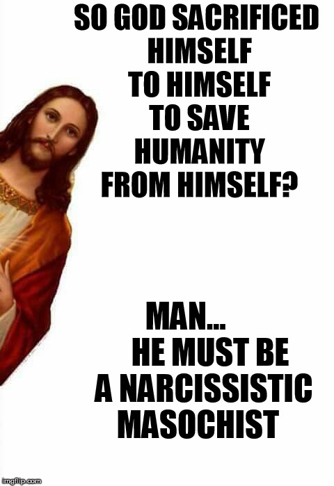 Trinity | SO GOD SACRIFICED HIMSELF TO HIMSELF TO SAVE HUMANITY FROM HIMSELF? MAN...        HE MUST BE   A NARCISSISTIC MASOCHIST | image tagged in jesus watcha doin,why god why,jesus,wtf | made w/ Imgflip meme maker