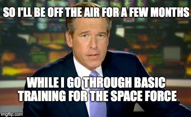 Brian Williams Was There | SO I'LL BE OFF THE AIR FOR A FEW MONTHS WHILE I GO THROUGH BASIC TRAINING FOR THE SPACE FORCE | image tagged in memes,brian williams was there | made w/ Imgflip meme maker