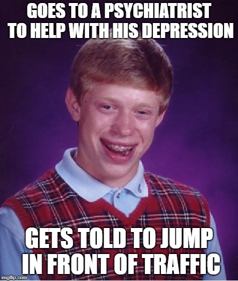 Bad Luck Brian Meme | GOES TO A PSYCHIATRIST TO HELP WITH HIS DEPRESSION GETS TOLD TO JUMP IN FRONT OF TRAFFIC | image tagged in memes,bad luck brian | made w/ Imgflip meme maker