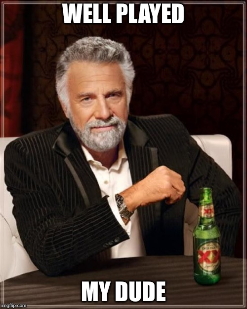 The Most Interesting Man In The World Meme | WELL PLAYED MY DUDE | image tagged in memes,the most interesting man in the world | made w/ Imgflip meme maker