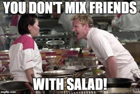 Angry Chef Gordon Ramsay Meme | YOU DON'T MIX FRIENDS WITH SALAD! | image tagged in memes,angry chef gordon ramsay | made w/ Imgflip meme maker