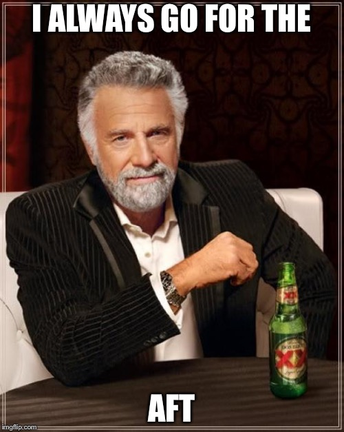 The Most Interesting Man In The World Meme | I ALWAYS GO FOR THE AFT | image tagged in memes,the most interesting man in the world | made w/ Imgflip meme maker