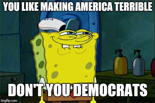 Dont You Squidward Meme | YOU LIKE MAKING AMERICA TERRIBLE DON'T YOU DEMOCRATS | image tagged in memes,dont you squidward | made w/ Imgflip meme maker