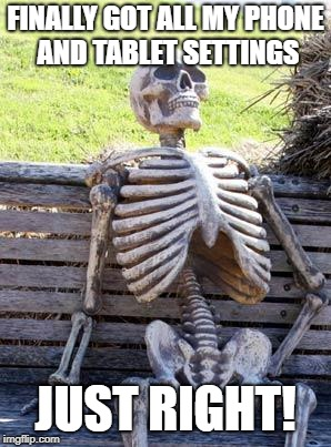 Waiting Skeleton Meme | FINALLY GOT ALL MY PHONE AND TABLET SETTINGS JUST RIGHT! | image tagged in memes,waiting skeleton | made w/ Imgflip meme maker