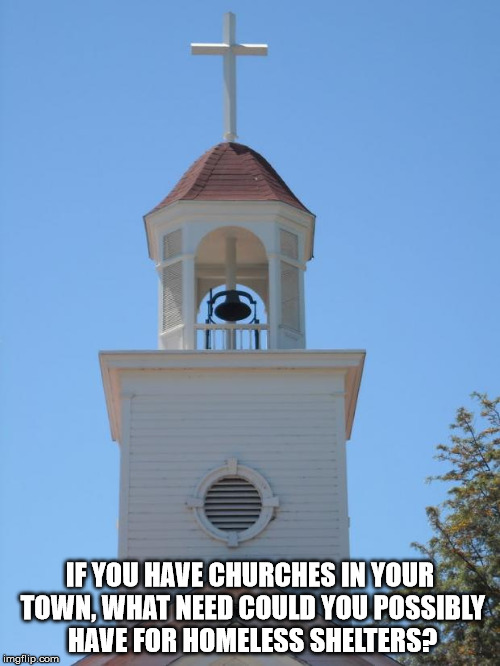 Church Bells | IF YOU HAVE CHURCHES IN YOUR TOWN, WHAT NEED COULD YOU POSSIBLY HAVE FOR HOMELESS SHELTERS? | image tagged in church bells | made w/ Imgflip meme maker