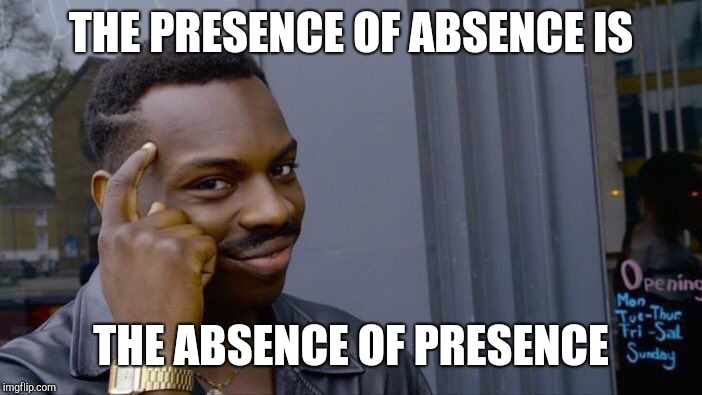 Roll Safe Think About It Meme | THE PRESENCE OF ABSENCE IS THE ABSENCE OF PRESENCE | image tagged in memes,roll safe think about it | made w/ Imgflip meme maker