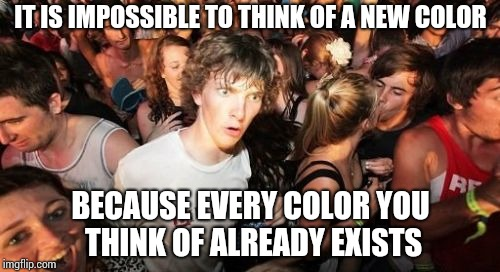 Sudden Clarity Clarence Meme | IT IS IMPOSSIBLE TO THINK OF A NEW COLOR BECAUSE EVERY COLOR YOU THINK OF ALREADY EXISTS | image tagged in memes,sudden clarity clarence | made w/ Imgflip meme maker