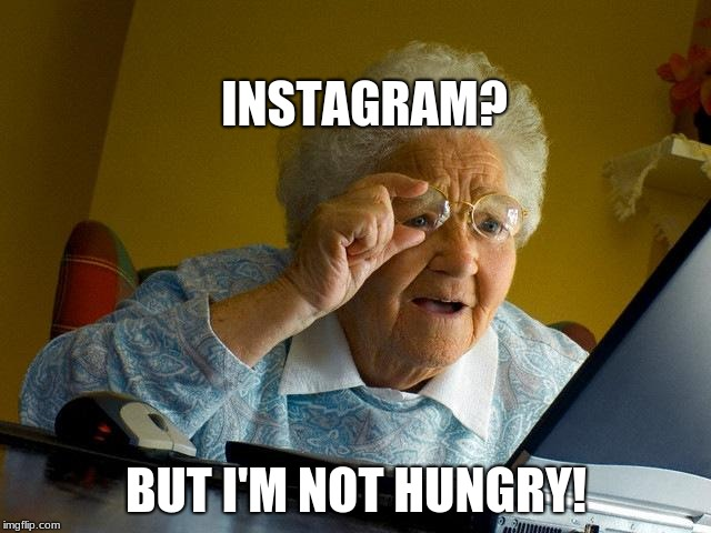 Grandma Finds The Internet Meme | INSTAGRAM? BUT I'M NOT HUNGRY! | image tagged in memes,grandma finds the internet | made w/ Imgflip meme maker