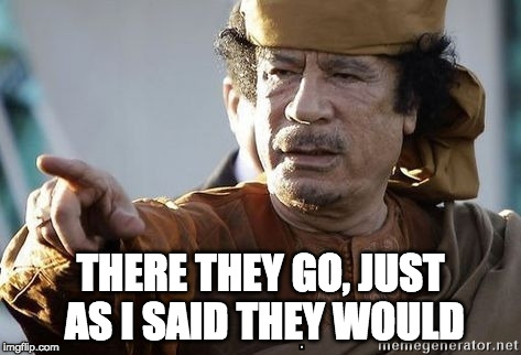 THERE THEY GO, JUST AS I SAID THEY WOULD | image tagged in muammar gaddafi | made w/ Imgflip meme maker