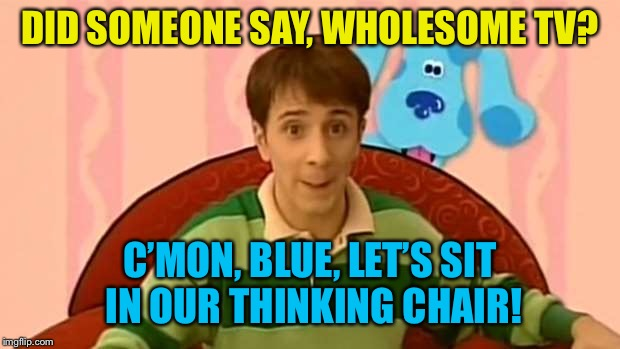 DID SOMEONE SAY, WHOLESOME TV? C'MON, BLUE, LET'S SIT IN OUR THINKING CHAIR! | made w/ Imgflip meme maker
