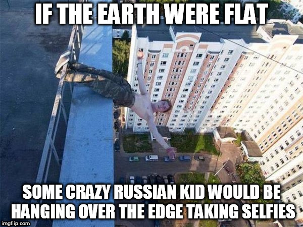 IF THE EARTH WERE FLAT SOME CRAZY RUSSIAN KID WOULD BE HANGING OVER THE EDGE TAKING SELFIES | image tagged in funny,wtf | made w/ Imgflip meme maker