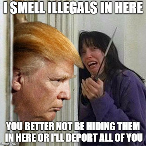 Donald trump here's Donny | I SMELL ILLEGALS IN HERE YOU BETTER NOT BE HIDING THEM IN HERE OR I'LL DEPORT ALL OF YOU | image tagged in donald trump here's donny | made w/ Imgflip meme maker