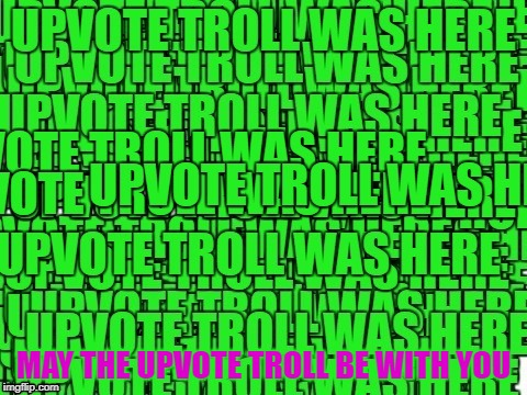 upvote troll was here | MAY THE UPVOTE TROLL BE WITH YOU | image tagged in upvote troll was here | made w/ Imgflip meme maker