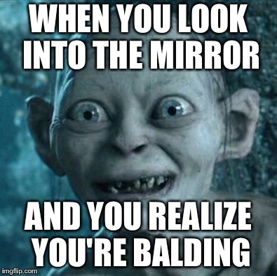 U balding. |  WHEN YOU LOOK INTO THE MIRROR; AND YOU REALIZE YOU'RE BALDING | image tagged in memes,gollum,bald,balding,realization | made w/ Imgflip meme maker