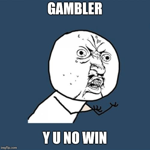 Y U No Meme | GAMBLER Y U NO WIN | image tagged in memes,y u no | made w/ Imgflip meme maker