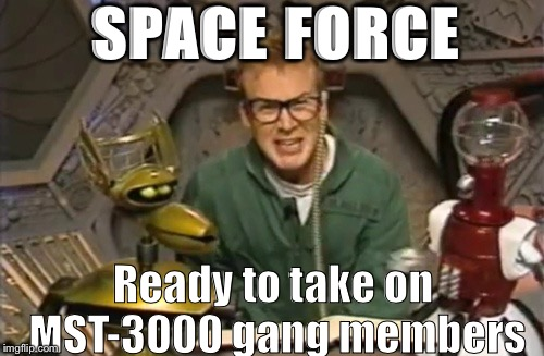 mystery science theater 3000 | SPACE FORCE Ready to take on MST-3000 gang members | image tagged in mystery science theater 3000 | made w/ Imgflip meme maker