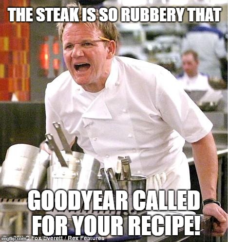 Chef Gordon Ramsay Meme | THE STEAK IS SO RUBBERY THAT GOODYEAR CALLED FOR YOUR RECIPE! | image tagged in memes,chef gordon ramsay | made w/ Imgflip meme maker