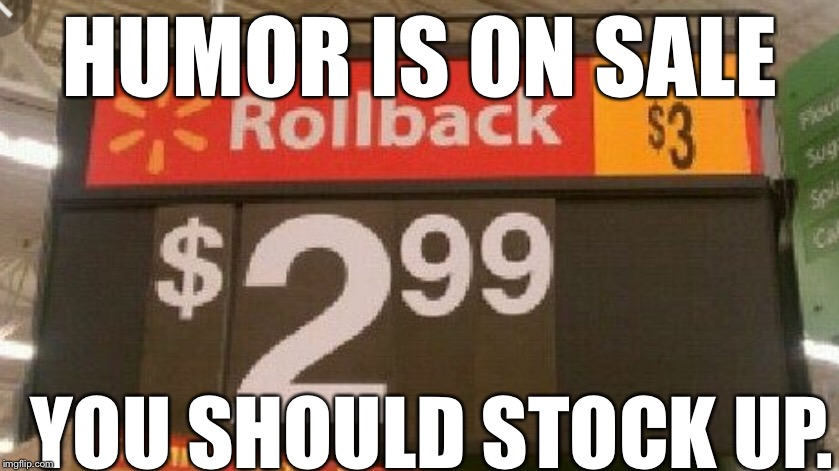 Humor needed | HUMOR IS ON SALE YOU SHOULD STOCK UP. | image tagged in humor | made w/ Imgflip meme maker