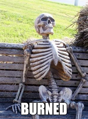 Waiting Skeleton Meme | BURNED | image tagged in memes,waiting skeleton | made w/ Imgflip meme maker