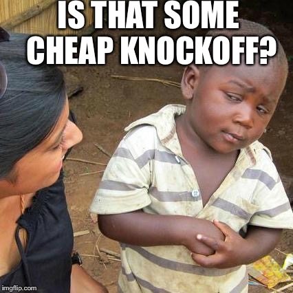 Third World Skeptical Kid Meme | IS THAT SOME CHEAP KNOCKOFF? | image tagged in memes,third world skeptical kid | made w/ Imgflip meme maker