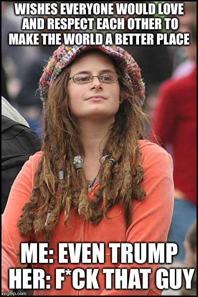 College Liberal Meme | WISHES EVERYONE WOULD LOVE AND RESPECT EACH OTHER TO MAKE THE WORLD A BETTER PLACE ME: EVEN TRUMP HER: F*CK THAT GUY | image tagged in memes,college liberal | made w/ Imgflip meme maker