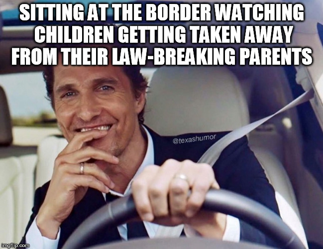 The only thing missing is the popcorn | SITTING AT THE BORDER WATCHING CHILDREN GETTING TAKEN AWAY FROM THEIR LAW-BREAKING PARENTS | image tagged in matthew mcconaughey,immigration,trump,politics,border,savage | made w/ Imgflip meme maker