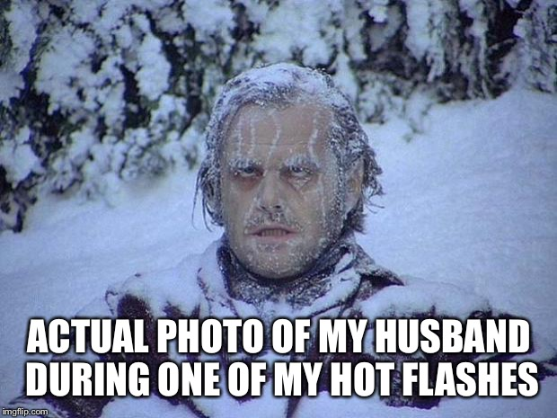Jack Nicholson The Shining Snow | ACTUAL PHOTO OF MY HUSBAND DURING ONE OF MY HOT FLASHES | image tagged in memes,jack nicholson the shining snow | made w/ Imgflip meme maker
