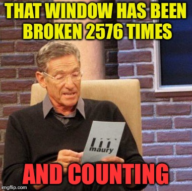 Maury Lie Detector Meme | THAT WINDOW HAS BEEN BROKEN 2576 TIMES AND COUNTING | image tagged in memes,maury lie detector | made w/ Imgflip meme maker