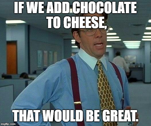 That would be great...or not? | IF WE ADD CHOCOLATE TO CHEESE, THAT WOULD BE GREAT. | image tagged in memes,that would be great,chocolate,cheese,disgusting,nope | made w/ Imgflip meme maker
