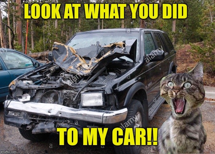 LOOK AT WHAT YOU DID TO MY CAR!! | made w/ Imgflip meme maker