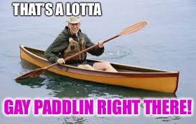 THAT'S A LOTTA GAY PADDLIN RIGHT THERE! | made w/ Imgflip meme maker
