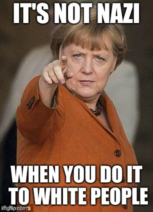 Merkel i want you | IT'S NOT NAZI WHEN YOU DO IT TO WHITE PEOPLE | image tagged in merkel i want you | made w/ Imgflip meme maker