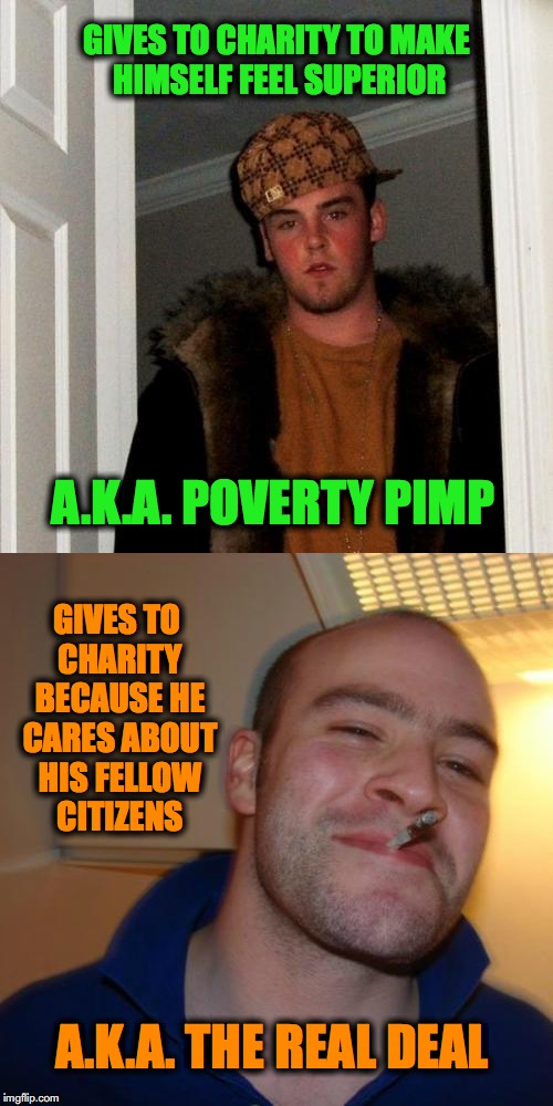 Which One Would You Rather Be? | GIVES TO CHARITY TO MAKE HIMSELF FEEL SUPERIOR GIVES TO CHARITY BECAUSE HE CARES ABOUT HIS FELLOW CITIZENS A.K.A. POVERTY PIMP A.K.A. THE RE | image tagged in scumbag steve,good guy greg | made w/ Imgflip meme maker
