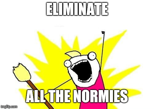 X All The Y Meme | ELIMINATE ALL THE NORMIES | image tagged in memes,x all the y | made w/ Imgflip meme maker
