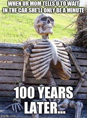 Waiting Skeleton Meme | WHEN UR MOM TELLS U TO WAIT IN THE CAR SHE'LL ONLY BE A MINUTE 100 YEARS LATER... | image tagged in memes,waiting skeleton | made w/ Imgflip meme maker