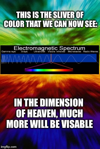 THIS IS THE SLIVER OF COLOR THAT WE CAN NOW SEE: IN THE DIMENSION OF HEAVEN, MUCH MORE WILL BE VISABLE | made w/ Imgflip meme maker