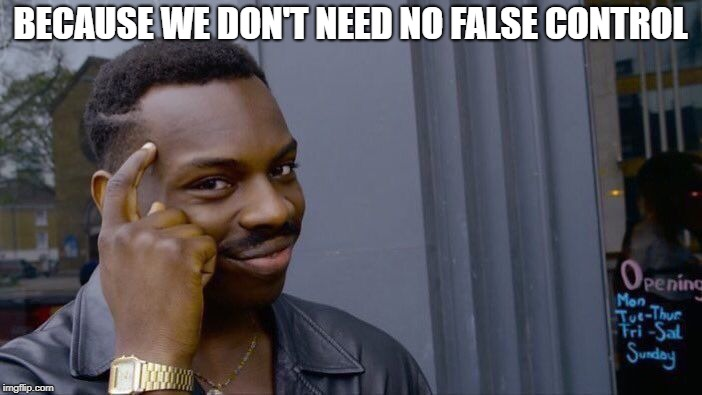 Roll Safe Think About It Meme | BECAUSE WE DON'T NEED NO FALSE CONTROL | image tagged in memes,roll safe think about it | made w/ Imgflip meme maker