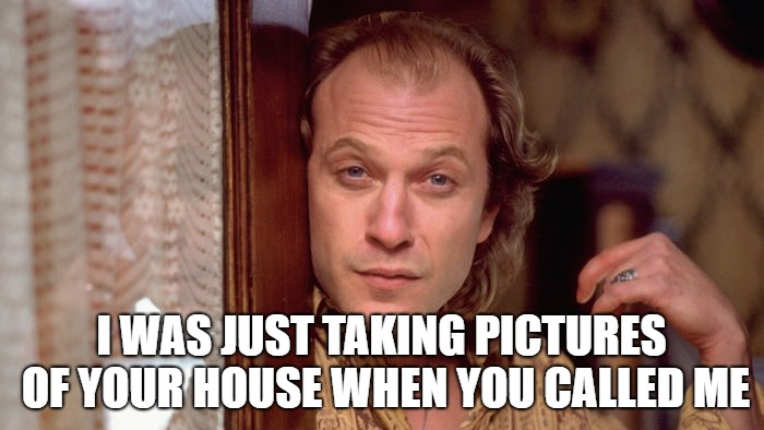 I WAS JUST TAKING PICTURES OF YOUR HOUSE WHEN YOU CALLED ME | made w/ Imgflip meme maker