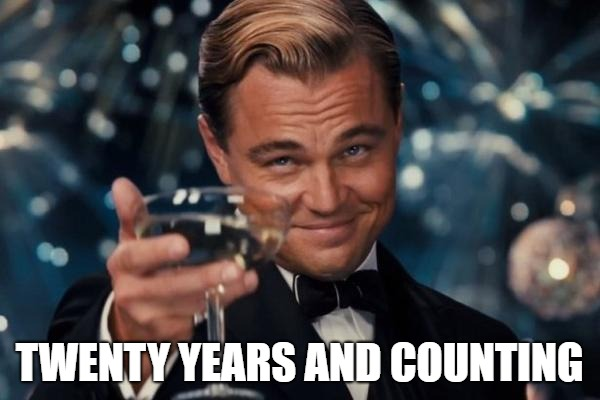 Leonardo Dicaprio Cheers Meme | TWENTY YEARS AND COUNTING | image tagged in memes,leonardo dicaprio cheers | made w/ Imgflip meme maker