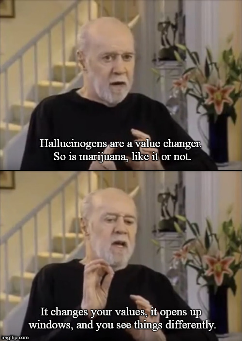 George Carlin speaking about hallucinogens and marijuana, (2007) | Hallucinogens are a value changer. So is marijuana, like it or not. It changes your values, it opens up windows, and you see things differen | image tagged in george carlin,marijuana,legalize weed,creativity,inspirational memes | made w/ Imgflip meme maker