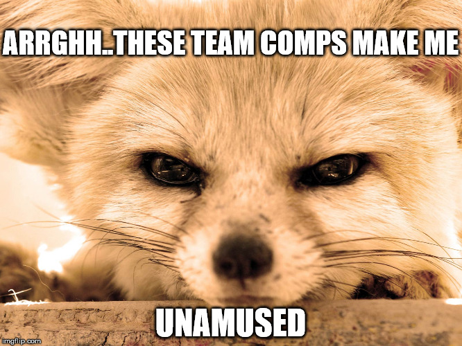 Dealing with Cheese Team Comps or 'Cancer' comps. | ARRGHH..THESE TEAM COMPS MAKE ME UNAMUSED | image tagged in grump fenn | made w/ Imgflip meme maker
