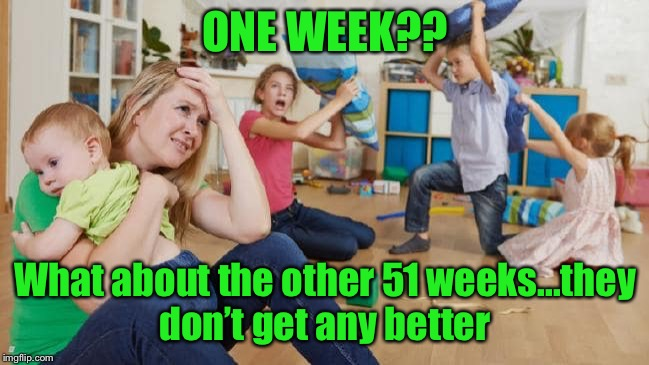 ONE WEEK?? What about the other 51 weeks...they don't get any better | made w/ Imgflip meme maker