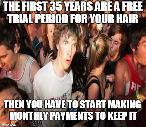 Hair club for men  | THE FIRST 35 YEARS ARE A FREE TRIAL PERIOD FOR YOUR HAIR THEN YOU HAVE TO START MAKING MONTHLY PAYMENTS TO KEEP IT | image tagged in sudden clarity clarence,balding,memes | made w/ Imgflip meme maker