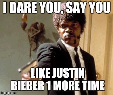 Say That Again I Dare You Meme | I DARE YOU, SAY YOU LIKE JUSTIN BIEBER 1 MORE TIME | image tagged in memes,say that again i dare you | made w/ Imgflip meme maker