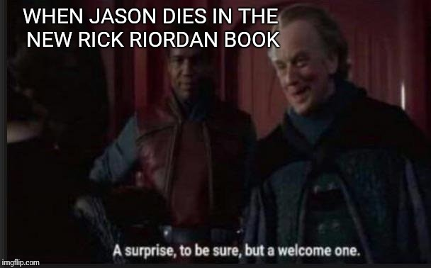 WHEN JASON DIES IN THE NEW RICK RIORDAN BOOK | image tagged in palpatine surprise to be sure | made w/ Imgflip meme maker