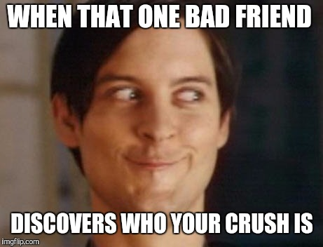 Spiderman Peter Parker Meme | WHEN THAT ONE BAD FRIEND DISCOVERS WHO YOUR CRUSH IS | image tagged in memes,spiderman peter parker | made w/ Imgflip meme maker