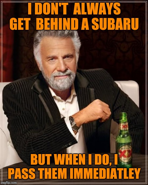 The Most Interesting Man In The World Meme | I DON'T  ALWAYS GET  BEHIND A SUBARU BUT WHEN I DO, I PASS THEM IMMEDIATLEY | image tagged in memes,the most interesting man in the world | made w/ Imgflip meme maker